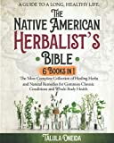 • Native American Herbalist's Bible: 6 in 1• A Guide to a Long, Healthy Life. The Most Complete Collection of Healing Herbs and Natural Remedies for Common Chronic Conditions and Whole-Body Health
