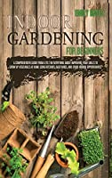 Indoor Gardening for Beginners: 2 Books in 1: An Effective Guide in Everything About Improving your Skills to Grow Up Vegetables at Home Using Backyards & Other Indoor Opportunities. (Part 1 + Part 2)