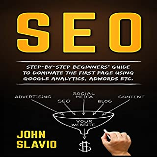 SEO for Beginners     Step-by-Step Beginners' Guide to Dominate the First Page Using Google Analytics, Adwords Etc.              By:                                                                                                                                 John Slavio                               Narrated by:                                                                                                                                 Nejc Kozmos                      Length: 1 hr and 3 mins     26 ratings     Overall 4.0