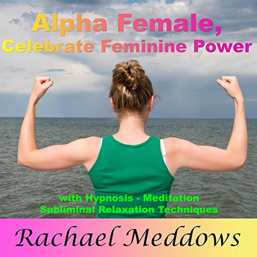 Alpha Female: Celebrate Your Feminine Power with Hypnosis, Meditation and Subliminal Relaxation Techniques audiobook cover art