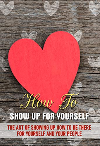 How To Show Up For Yourself The Art Of Showing Up How To Be There For Yourself And Your People: Healing My Inner Child (English Edition)