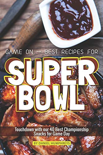 Game On – Best Recipes for Super Bowl: Touchdown with our 40 Best Championship Snacks for Game Day