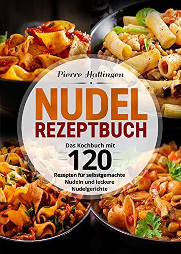 Nudel Rezeptbuch: Das Kochbuch mit 120 Rezepten für selbstgemachte Nudeln und leckere Nudelgerichte