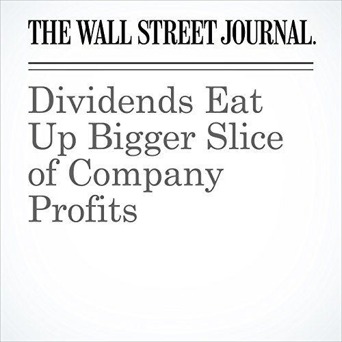 Dividends Eat Up Bigger Slice of Company Profits                   By:                                                                                                                                 Mike Bird,                                                                                        Vipal Monga,                                                                                        Aaron Kuriloff                               Narrated by:                                                                                                                                 Alexander Quincy                      Length: 7 mins     Not rated yet     Overall 0.0