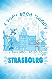 I Don t Need Therapy I Just Need To Go To Strasbourg: Strasbourg Travel And Vacation Notebook / Travel Logbook Journal / Funny Travel Gift Idea For ... and Kids - 6x9 - 120 Blank Lined Pages