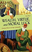 Wealth, Virtue, and Moral Luck: Christian Ethics in an Age of Inequality (Moral Traditions)