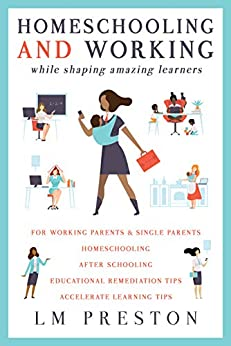 Homeschooling and Working While Shaping Amazing Learners by [LM Preston]