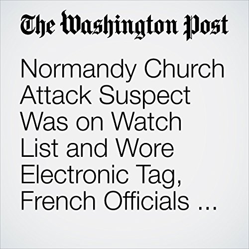 Normandy Church Attack Suspect Was on Watch List and Wore Electronic Tag, French Officials Say audiobook cover art