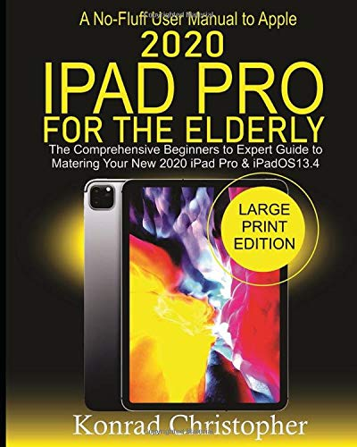 A No-Fluff User Manual  To Apple 2020 iPad Pro For The Elderly: The Comprehensive Beginners to Expert Guide to Mastering  Your New 2020 iPad Pro & iPadOS 13.4