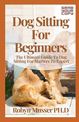 Dog Sitting For Beginners: The Ultimate Guide To Dog Sitting For Starters To Expert