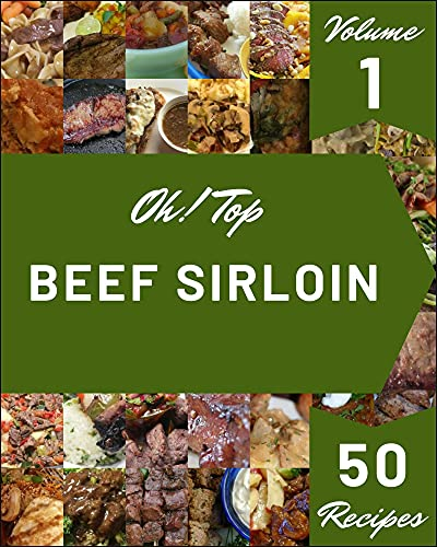 Oh! Top 50 Beef Sirloin Recipes Volume 1: The Beef Sirloin Cookbook for All Things Sweet and Wonderful! (English Edition)