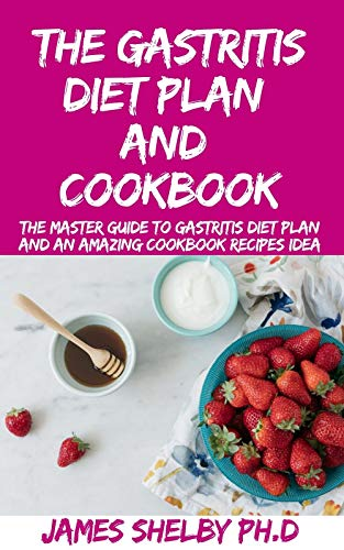 THE GASTRITIS DIET PLAN AND COOKBOOK: The Master Guide To Gastritis Diet Plan And An Amazing Cookbook Recipes Idea