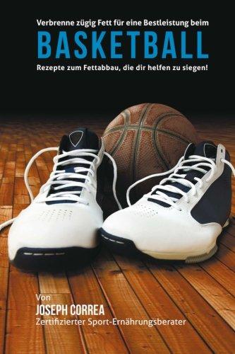 Verbrenne zugig Fett fur eine Bestleistung beim Basketball: Rezepte zum Fettabbau, die dir helfen zu siegen! (German Edition)