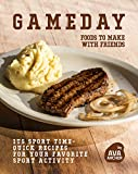 Gameday: Foods to Make with Friends: Its Sport Time- Quick Recipes for Your Favorite Sport Activity