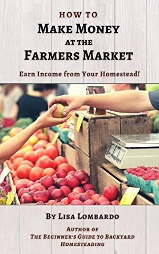 How to Make Money at the Farmers Market: Earn an Income from Your Homestead! by [Lisa Lombardo]