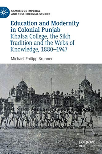 Education and Modernity in Colonial Punjab: Khalsa College, the Sikh Tradition and the Webs of Knowledge, 1880-1947 (Cambridge Imperial and Post-Colonial Studies)