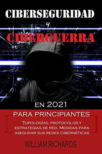 CIBERSEGURIDAD Y CIBERGUERRA en 2021 para principiantes: Topologías, protocolos y estrategias de red. Medidas para asegurar sus redes cibernéticas (Spanish Edition)