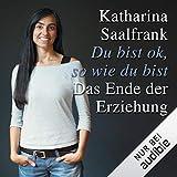 Katharina Saalfrank: Du bist ok, so wie Du bist - Das Ende der Erziehung