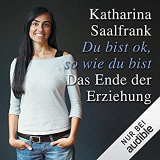 Du bist ok, so wie du bist     Das Ende der Erziehung              Autor:                                                                                                                                 Katharina Saalfrank                               Sprecher:                                                                                                                                 Katrin Zimmermann                      Spieldauer: 8 Std. und 18 Min.     177 Bewertungen     Gesamt 4,4