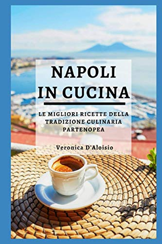 NAPOLI IN CUCINA: Le Migliori Ricette Della Tradizione Culinaria Partenopea