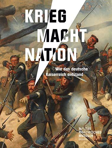 Krieg Macht Nation: Wie das deutsche Kaiserreich entstand (Forum MHM: Schriftenreihe des Militärhistorischen Museums der Bundeswehr)