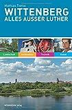 Wittenberg. Alles außer Luther: Landschaft, Kunst, Technik, Architektur