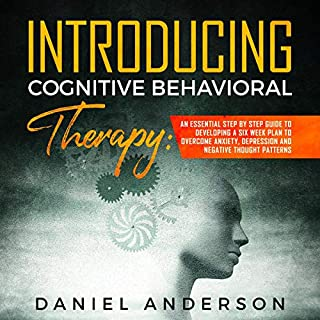 Introducing Cognitive Behavioral Therapy: An Essential Step by Step Guide to Developing a 6 Weeks Plan and Overcome Anxiety, Depression and Negative Thought Patterns cover art