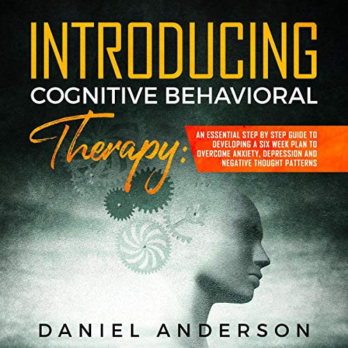 Introducing Cognitive Behavioral Therapy: An Essential Step by Step Guide to Developing a 6 Weeks Plan and Overcome Anxiety, Depression and Negative Thought Patterns  By  cover art