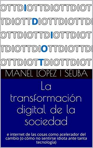 La transformación digital de la sociedad: e internet de las cosas como acelerador del cambio (o cómo no sentirse idiota ante tanta tecnología) (Spanish Edition)