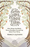 Even Better than Eden: Nine Ways the Bible's Story Changes Everything about Your Story