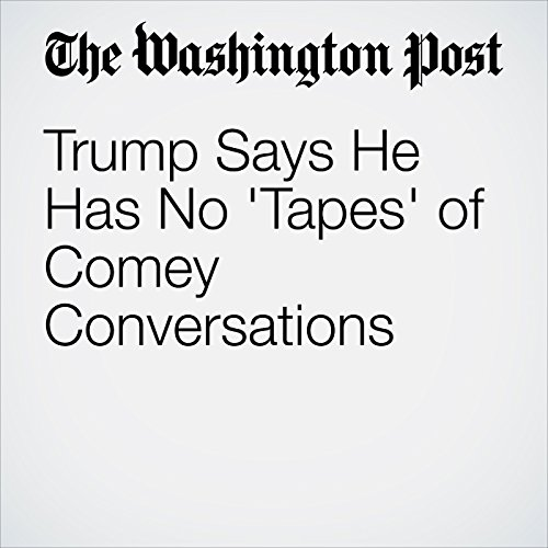 Trump Says He Has No 'Tapes' of Comey Conversations copertina