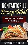 Kontaktgrill Rezeptbibel: 60 Rezepte für Anfänger (Fleisch, Fisch, Meeresfrüchte, Vorspeisen, Dessert)