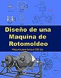 Diseño  de una maquina de rotomoldeo: diseño de una maquina de rotomoldeo, maquina para tanques de 500 Lts (1)