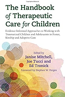 The Handbook of Therapeutic Care for Children: Evidence-Informed Approaches to Working with Traumatized Children and Adole...