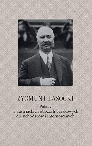 Zygmunt Lasocki Polacy w austriackich obozach barakowych dla uchodźców i internowanych: (wspomnienia z czasów wojny światowej byłego posła do parlamentu austriackiego)
