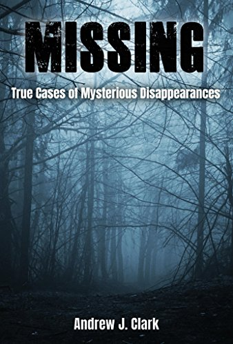 Missing: True Cases of Mysterious Disappearances by [Andrew J. Clark]