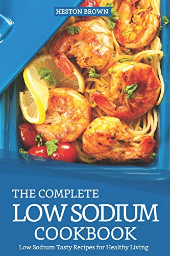 The Complete Low Sodium Cookbook: Low Sodium Tasty Recipes for Healthy Living