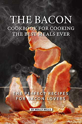 The Bacon Cookbook for Cooking the Best Meals Ever: The Perfect Recipes for Bacon Lovers