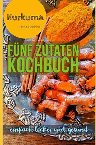 Fünf Zutaten Kochbuch: Rezepte mit Kurkuma - einfach, lecker und gesund
