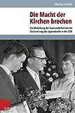 Die Macht der Kirchen brechen: Die Mitwirkung der Staatssicherheit bei der Durchsetzung der Jugendweihe in der DDR (Analysen und Dokumente) (Analysen und...