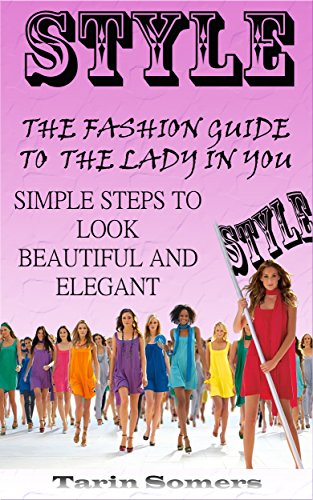 Style: The Fashion Guide to the Lady in You - Simple Steps to Look Beautiful and Elegant (Fashion Style Guide, More Beauty and Elegance in Your Life) (English Edition)
