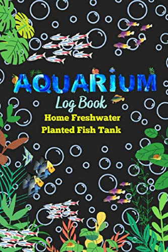 Aquarium Log Book Home Freshwater Planted Fish Tank: Track and Record all the details of your wonderful Aquarium Maintenance Care, Fishes, and Plants (Freshwater Planted Aquarium)