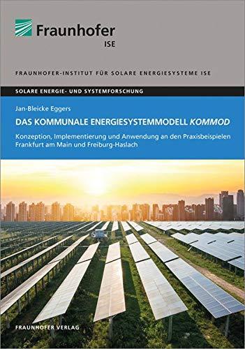 Das kommunale Energiesystemmodell KomMod.: Konzeption, Implementierung und Anwendung an den Praxisbeispielen Frankfurt am Main und Freiburg-Haslach. (Solare Energie- und Systemforschung)