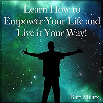Learn How to Empower Your Life and Live It Your Way!