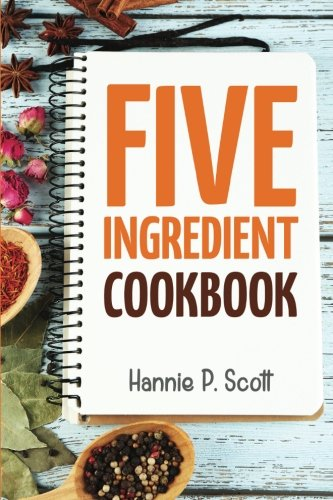 5 Ingredient Cookbook: Easy Recipes in 5 or Less Ingredients (Quick and...