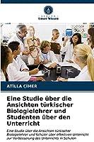 Eine Studie ueber die Ansichten tuerkischer Biologielehrer und Studenten ueber den Unterricht