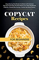 Copycat Recipes for Beginners: Easy Step-by-Step Recipe Cookbook with Exclusive Tips and Tricks. Enjoy the best Dishes from Texas Roadhouse, Chipotle, Cheesecake Factory, Cracker Barrel and Panera.