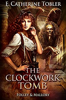 The Clockwork Tomb (Folley & Mallory Adventure Book 4) by [E. Catherine Tobler]