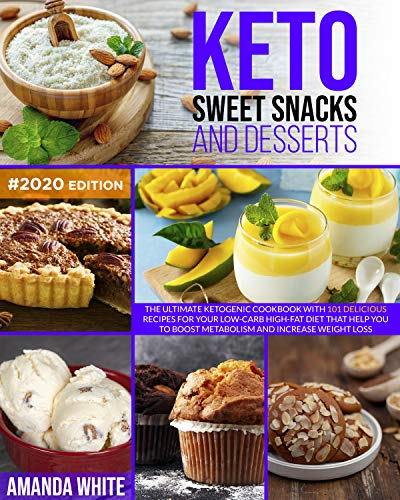 Keto Sweet Snacks and Desserts: The Ultimate Ketogenic Cookbook with 101 Delicious Recipes for your Low-Carb High-Fat Diet that Help you to Boost Metabolism and Increase Weight Loss