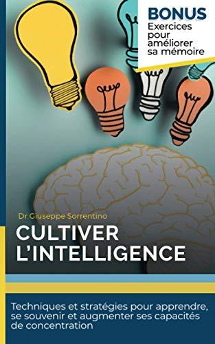 Cultiver l'intelligence: Techniques et stratégies pour apprendre, se souvenir et augmenter ses capacités de concentration